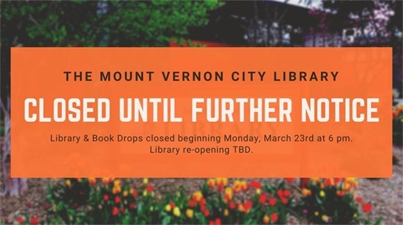"""Orange banner reads """"The Mount Vernon City Library Closed Until Further Notice"""" in smaller letters, it reads """"Library & Book Drops closed beginning Monday, March 23rd at 6 pm. Library Opening TBD."""""""